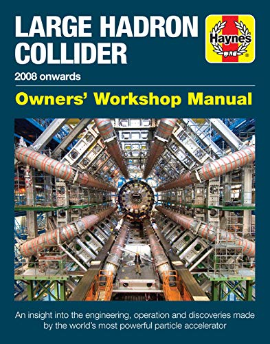 Large Hadron Collider Owners' Workshop Manual: 2008 onwards - An insight into the engineering, operation and discoveries made by the world's most powerful particle accelerator (Haynes Manuals)