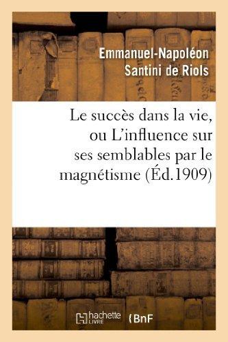 Le Succes Dans La Vie, Ou L Influence Sur Ses Semblables Par Le Magnetisme, L Hypnotisme (Philosophie) by Emmanuel-Napoleon Santini De Riols (2013-03-24)