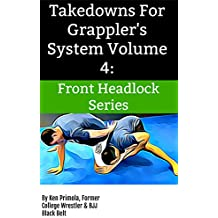 Takedowns For Grappler's System Volume 4:: Front Headlock Series (English Edition)