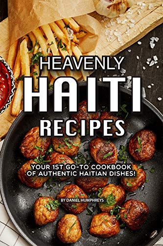 Heavenly Haiti Recipes: Your 1st Go-to Cookbook Of Authentic Haitian Dishes! por Daniel Humphreys