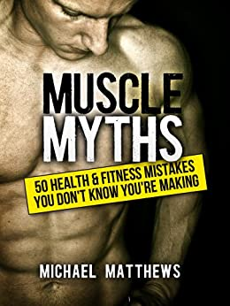 Muscle Myths: 50 Health & Fitness Mistakes You Don't Know You're Making (The Build Muscle, Get Lean, and Stay Healthy Series Book 3) (English Edition) par [Matthews, Michael]