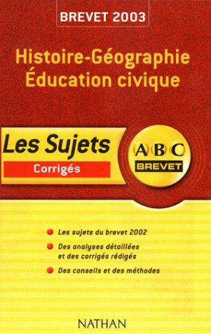 ABC Brevet : Histoire-Géographie - Education Civique - Brevet 2003 (+ corrigé) par Florence Grandsenne