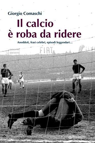 Il Calcio è Roba Da Ridere Aneddoti Frasi Celebri Episodi