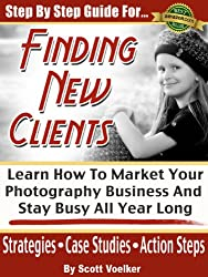 Step By Step Guide For Finding New Photography Clients: Learn How To market Your Photography Business And Stay Busy All Year Long. (Photography Marketing Book 1)