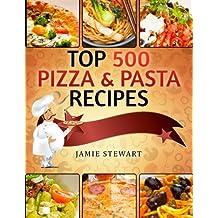 Top 500 Pizza & Pasta Recipes: (Vegetarian, Low-Carb, Vegan, Raw, Paleo, Farfalle (Bow Ties), Tagliatelle, Lasagna, Spaghetti, Stuffed Pasta, Simple Ingredients, Cookbook)