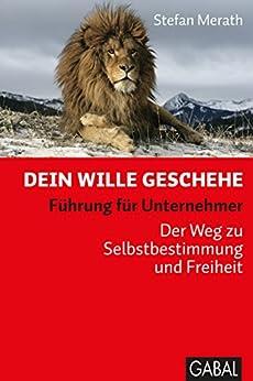 Dein Wille geschehe: Führung für Unternehmer. Der Weg zu Selbstbestimmung und Freiheit (Dein Business) (German Edition) by [Merath, Stefan]
