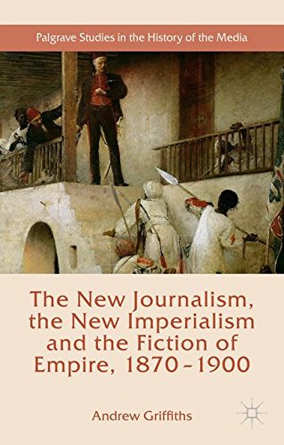 The New Journalism, the New Imperialism and the Fiction of Empire, 1870-1900 (Palgrave Studies in the History of the Media)