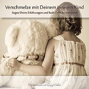 Verschmelze mit Deinem inneren Kind: Segne Deine Erfahrungen und heile Dein inneres Kind