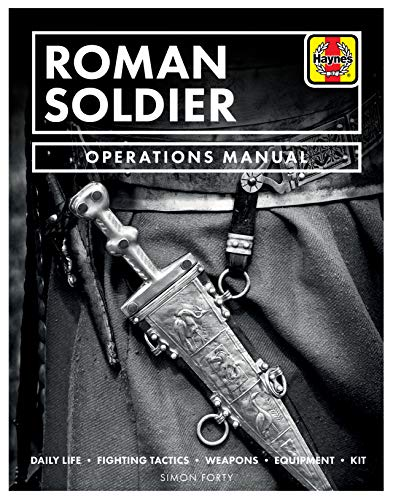 Roman Soldier Operations Manual: Daily Life * Fighting Tactics * Weapons * Equipment * Kit -
