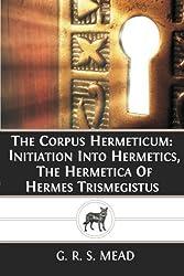 The Corpus Hermeticum: Initiation Into Hermetics, The Hermetica Of Hermes Trismegistus by G. R. S. Mead (2013-05-04)