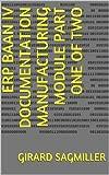 ERP Baan IV Documentation Manufacturing Module Part One of Two (ERP Baan IV Manufacturing Book 1) (English Edition)