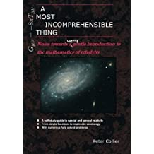A Most Incomprehensible Thing: Notes Towards a Very Gentle Introduction to the Mathematics of Relativity by Peter Collier (2013-07-03)