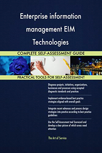 Enterprise information management EIM Technologies All-Inclusive Self-Assessment - More than 700 Success Criteria, Instant Visual Insights, Spreadsheet Dashboard, Auto-Prioritized for Quick Results -