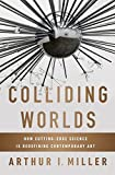 Colliding Worlds: How Cutting-Edge Science Is Redefining Contemporary Art by Arthur I. Miller (2014-06-16)