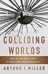 Colliding Worlds: How Cutting-edge Science is Redefining Contemporary Art by Arthur I Miller (2014-07-22)