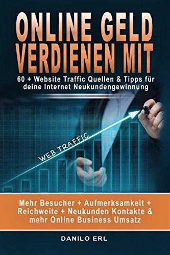 Online Geld verdienen mit: 60 + Website Traffic Quellen & Tipps für deine Internet NeukundengewinnungSchnell, einfach, kompakt: Die besten Strategien für die Traffic-Gewinnung kurz gefasst und sofort anwendbar in einem einzelnen EbookDu willst ke...