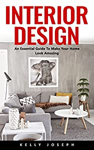 Interior Design: An Essential Guide To Make Your Home Look Amazing