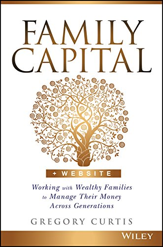 Family Capital: Working with Wealthy Families to Manage Their Money Across Generations por Gregory Curtis