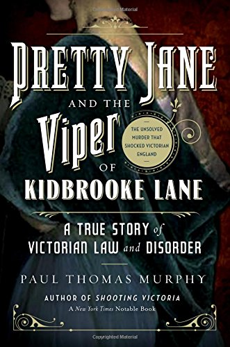 Pretty Jane and the Viper of Kidbrooke Lane: A True Story of Victorian Law and Disorder: The Unsolved Murder That Shocked Victorian England