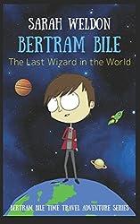 The Last Wizard in the World: A Bertram Bile Time Travel Adventure (Bertram Bile, Book 1)