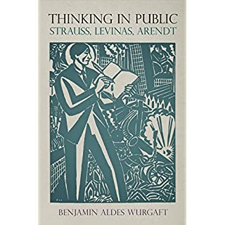 Thinking in Public: Strauss, Levinas, Arendt (Intellectual History of the Modern Age)