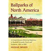 Ballparks of North America: A Comprehensive Historical Encyclopedia of Baseball Grounds, Yards and Stadiums, 1845 to 1988