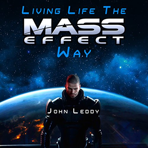 Living Life the Mass Effect Way: A Self-Help Book to Help Save Humanity: An Alternative Self-Help Book: How to Be Happy, Change Your Life