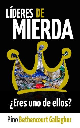 Líderes de MIERDA: ¿Eres uno de ellos?: Cómo nuestros ideales civilizados de liderazgo ensucian lo Salvaje con desconexión por Pino Bethencourt Gallagher