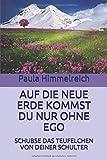 AUF DIE NEUE ERDE KOMMST DU NUR OHNE EGO: SCHUBSE DAS TEUFELCHEN VON DEINER SCHULTER - Paula Himmelreich