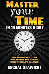 Master Your Time in 10 Minutes a Day: Time Management Tips for Anyone Struggling With Work-Life Balance (How to Change Your Life in 10 Minutes a Day) (Volume 4) by Michal Stawicki (2014-01-27)