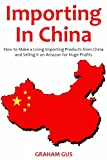 Importing in China (2017): How to Make a Living Importing Products from China and Selling it on Amazon for Huge Profits