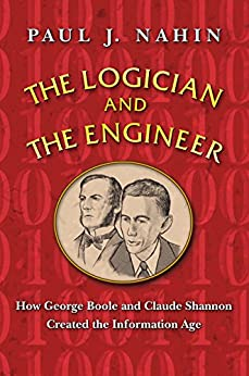 The Logician and the Engineer: How George Boole and Claude Shannon Created the Information Age by [Nahin, Paul J.]