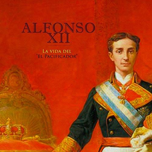 Alfonso XII: La vida del El Pacificador [Alfonso XII: The Life of the Peacemaker]  Audiolibri