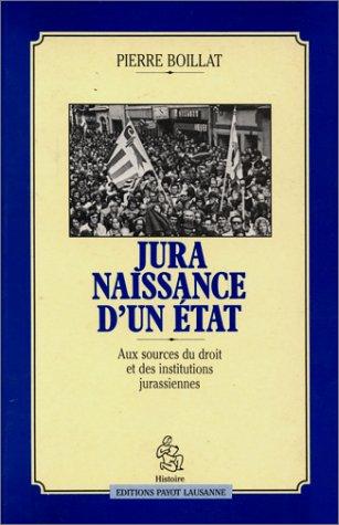 Jura, naissance d'un Etat: Aux sources du droit et des institutions jurassiennes