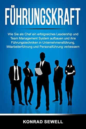 Führungskraft: Wie Sie als Chef ein erfolgreiches Leadership und Team Management System aufbauen und ihre Führungstechniken in Unternehmensführung, Mitarbeiterführung und Personalführung verbessern
