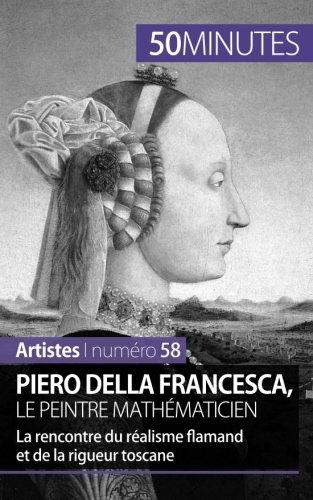 Piero Della Francesca, le peintre mathmaticien: La rencontre du ralisme flamand et de la rigueur toscane