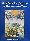 La fabbrica della fortezza. L'architettura militare di Venezia