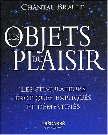 Les objets du plaisir. : Les simulateurs érotiques expliqués et démystifiés par Chantal Brault