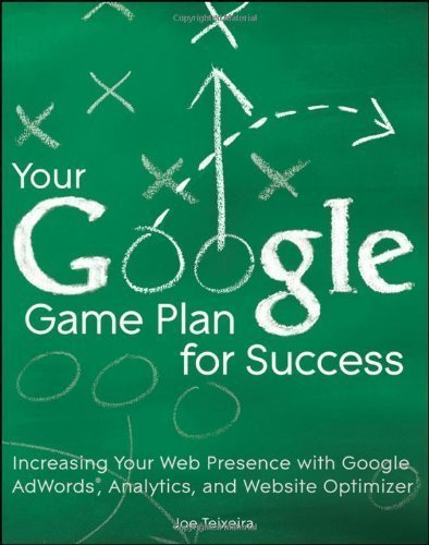 Your Google Game Plan for Success: Increasing Your Web Presence with Google Adwords, Analytics and Website Optimizer by Teixeira, Joe ( 2010 )