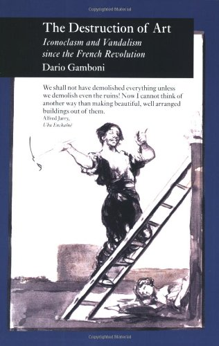 Destruction of Art: Iconoclasm and Vandalism Since the French Revolution (Picturing History) -
