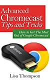 Advanced Chromecast Tips and Tricks (Chromecast User Guide): How to Get The Most Out of Google Chromecast
