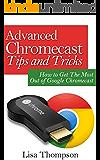 Advanced Chromecast Tips and Tricks (Chromecast User Guide): How to Get The Most Out of Google Chromecast