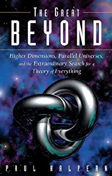 The Great Beyond: Higher Dimensions, Parallel Universes and the Extraordinary Search for a Theory of Everything di [Halpern, Paul]