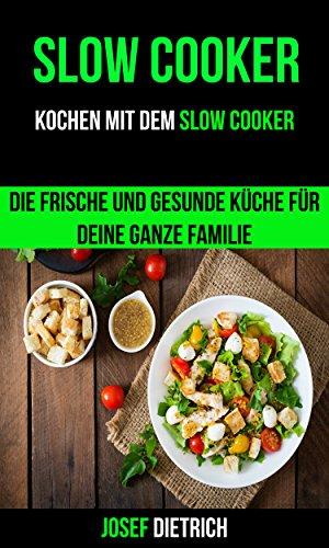 Slow Cooker: Kochen mit dem Slow Cooker: Die frische und gesunde Küche für deine ganze Familie Schmortopf Slow Cooker