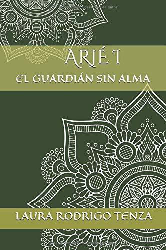 ARJÉ  I: EL GUARDIÁN SIN ALMA por LAURA RODRIGO TENZA