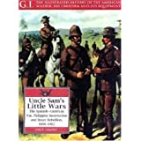 Uncle Sam's Little Wars: The Spanish-American War, Philippine Insurrection, and Boxer Rebellion, 1898-1902 (G.I.: Illustrated History of the American Soldier, His Uniform & His Equipment)