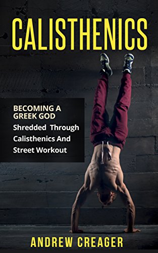 Calisthenics: Becoming A Greek God - Shredded Through Calisthenics And Street Workout (Bodyweight Training, Street Workout, Calisthenics) (English Edition) por Andrew Creager