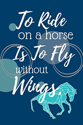 To Ride On The Horse Is To Fly Without Wings: Horse Riding Notebook | 120 Lined Pages | 6x9 Inches -