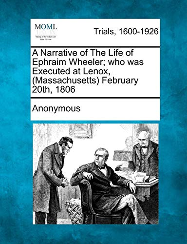 A Narrative of the Life of Ephraim Wheeler; Who Was Executed at Lenox, (Massachusetts) February 20th, 1806