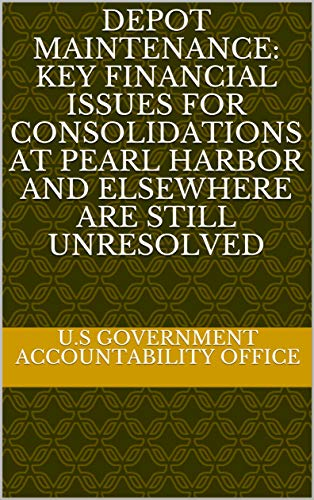 Depot Maintenance: Key Financial Issues for Consolidations at Pearl Harbor and Elsewhere Are Still Unresolved (English Edition)